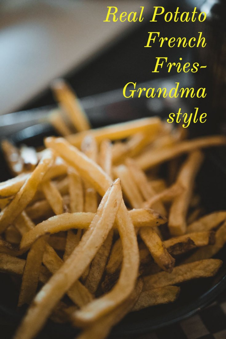 Real Potato French Fries- Grandma style– because grandma did not have bags of frozen potatoes from the store, so she had to make them from scratch! #FrenchFries  #easyfriedpotatoes