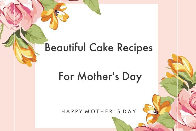 Beautiful Cake Recipes For Mother's Day- Cake Recipes&Ideas For Mother's Day