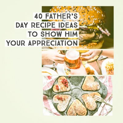 40 Father's Day Recipe Ideas To Show Him Your Appreciation